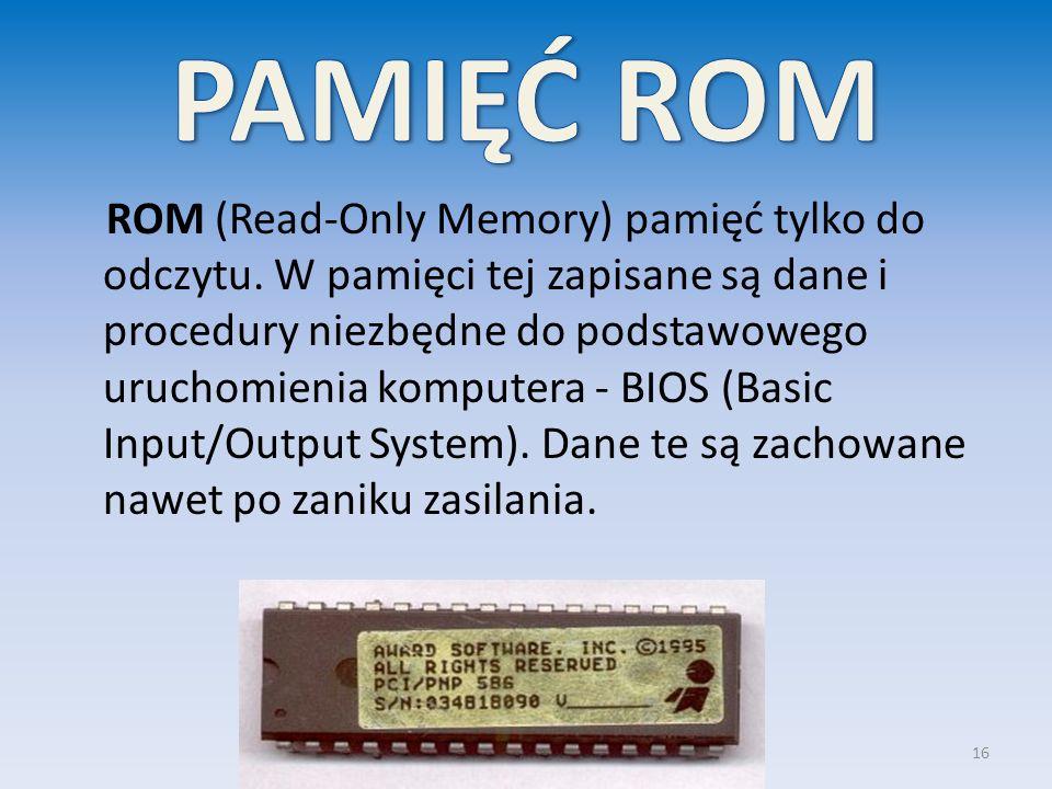 ROM (Read-Only Memory) pamięć tylko do odczytu. W pamięci tej zapisane są dane i procedury niezbędne do podstawowego uruchomienia komputera - BIOS (Ba