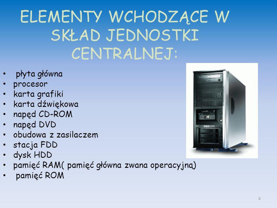 płyta główna procesor karta grafiki karta dźwiękowa napęd CD-ROM napęd DVD obudowa z zasilaczem stacja FDD dysk HDD pamięć RAM( pamięć główna zwana operacyjną) pamięć ROM ELEMENTY WCHODZĄCE W SKŁAD JEDNOSTKI CENTRALNEJ: 4