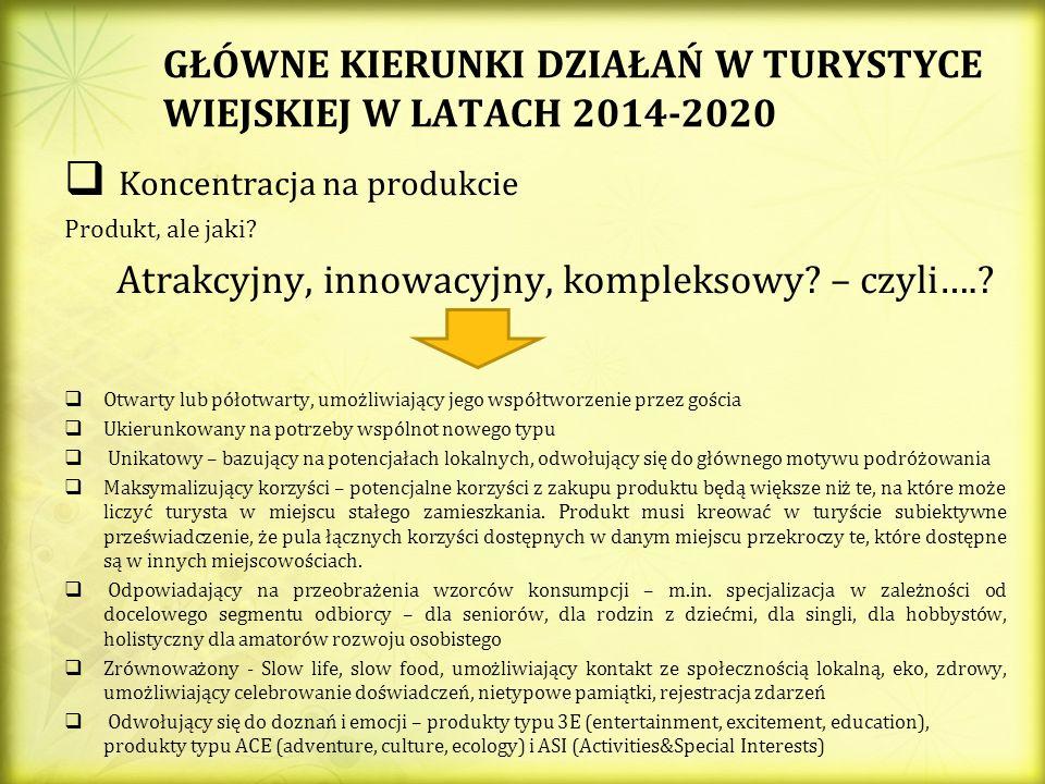 GŁÓWNE KIERUNKI DZIAŁAŃ W TURYSTYCE WIEJSKIEJ W LATACH 2014-2020 Koncentracja na produkcie Produkt, ale jaki? Atrakcyjny, innowacyjny, kompleksowy? –