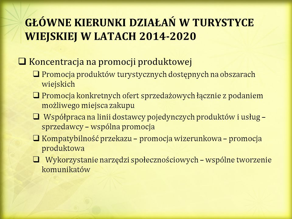 GŁÓWNE KIERUNKI DZIAŁAŃ W TURYSTYCE WIEJSKIEJ W LATACH 2014-2020 Koncentracja na promocji produktowej Promocja produktów turystycznych dostępnych na obszarach wiejskich Promocja konkretnych ofert sprzedażowych łącznie z podaniem możliwego miejsca zakupu Współpraca na linii dostawcy pojedynczych produktów i usług – sprzedawcy – wspólna promocja Kompatybilność przekazu – promocja wizerunkowa – promocja produktowa Wykorzystanie narzędzi społecznościowych – wspólne tworzenie komunikatów