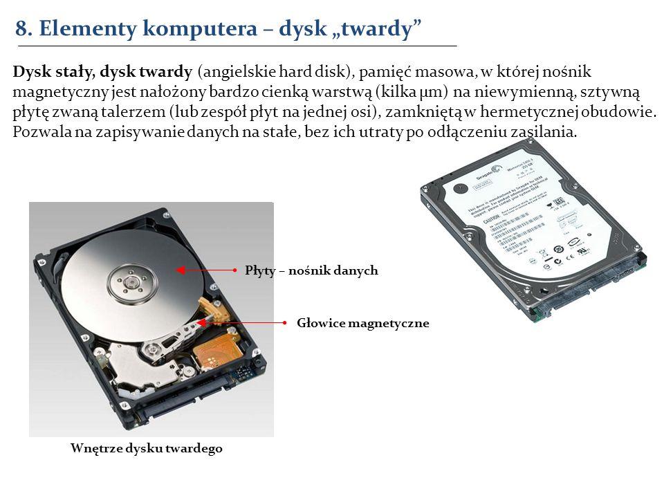 8. Elementy komputera – dysk twardy Dysk stały, dysk twardy (angielskie hard disk), pamięć masowa, w której nośnik magnetyczny jest nałożony bardzo ci