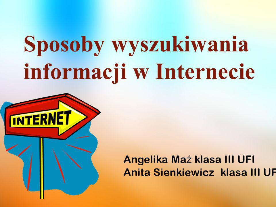 Sposoby wyszukiwania informacji w Internecie Angelika Ma ź klasa III UFI Anita Sienkiewicz klasa III UFI