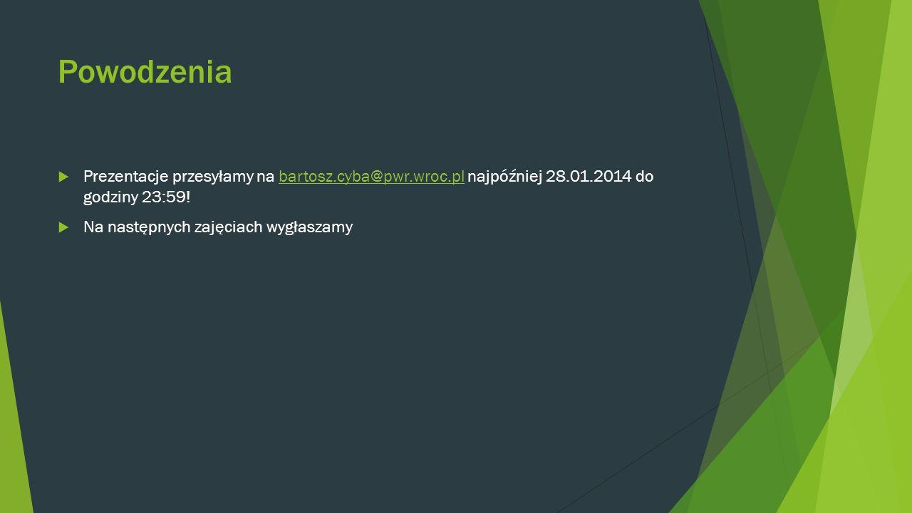Powodzenia Prezentacje przesyłamy na bartosz.cyba@pwr.wroc.pl najpóźniej 28.01.2014 do godziny 23:59!bartosz.cyba@pwr.wroc.pl Na następnych zajęciach wygłaszamy