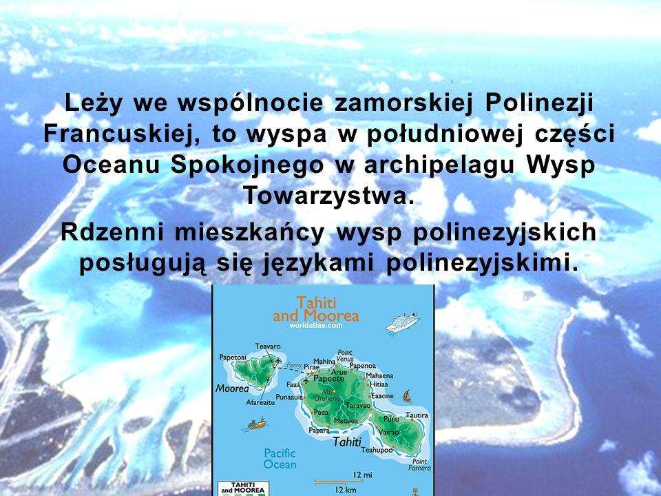 Leży we wspólnocie zamorskiej Polinezji Francuskiej, to wyspa w południowej części Oceanu Spokojnego w archipelagu Wysp Towarzystwa. Rdzenni mieszkańc
