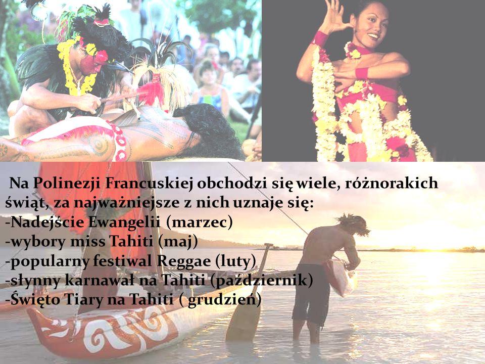 Na Polinezji Francuskiej obchodzi się wiele, różnorakich świąt, za najważniejsze z nich uznaje się: -Nadejście Ewangelii (marzec) -wybory miss Tahiti (maj) -popularny festiwal Reggae (luty) -słynny karnawał na Tahiti (październik) -Święto Tiary na Tahiti ( grudzień)