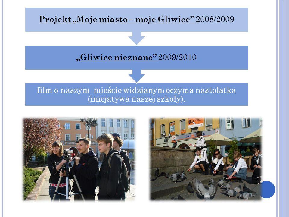film o naszym mieście widzianym oczyma nastolatka (inicjatywa naszej szkoły). Gliwice nieznane 2009/2010 Projekt Moje miasto – moje Gliwice 2008/2009