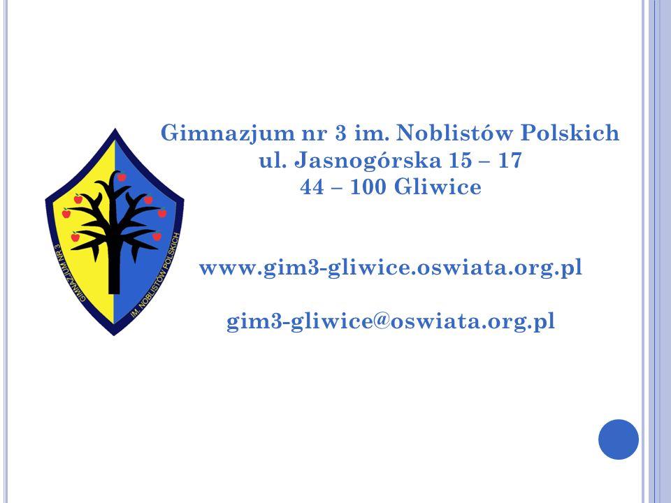 Gimnazjum nr 3 im. Noblistów Polskich ul. Jasnogórska 15 – 17 44 – 100 Gliwice www.gim3-gliwice.oswiata.org.pl gim3-gliwice@oswiata.org.pl