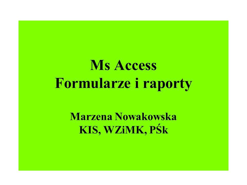 Ms Access Formularze i raporty Marzena Nowakowska KIS, WZiMK, PŚk