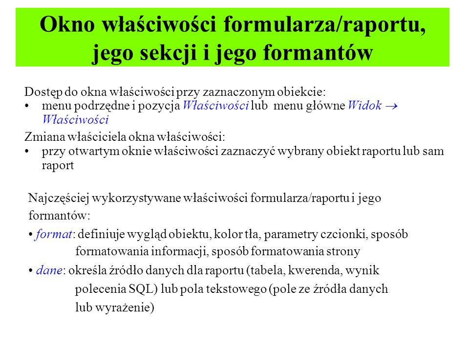 Okno właściwości formularza/raportu, jego sekcji i jego formantów Dostęp do okna właściwości przy zaznaczonym obiekcie: menu podrzędne i pozycja Właściwości lub menu główne Widok Właściwości Zmiana właściciela okna właściwości: przy otwartym oknie właściwości zaznaczyć wybrany obiekt raportu lub sam raport Najczęściej wykorzystywane właściwości formularza/raportu i jego formantów: format: definiuje wygląd obiektu, kolor tła, parametry czcionki, sposób formatowania informacji, sposób formatowania strony dane: określa źródło danych dla raportu (tabela, kwerenda, wynik polecenia SQL) lub pola tekstowego (pole ze źródła danych lub wyrażenie)