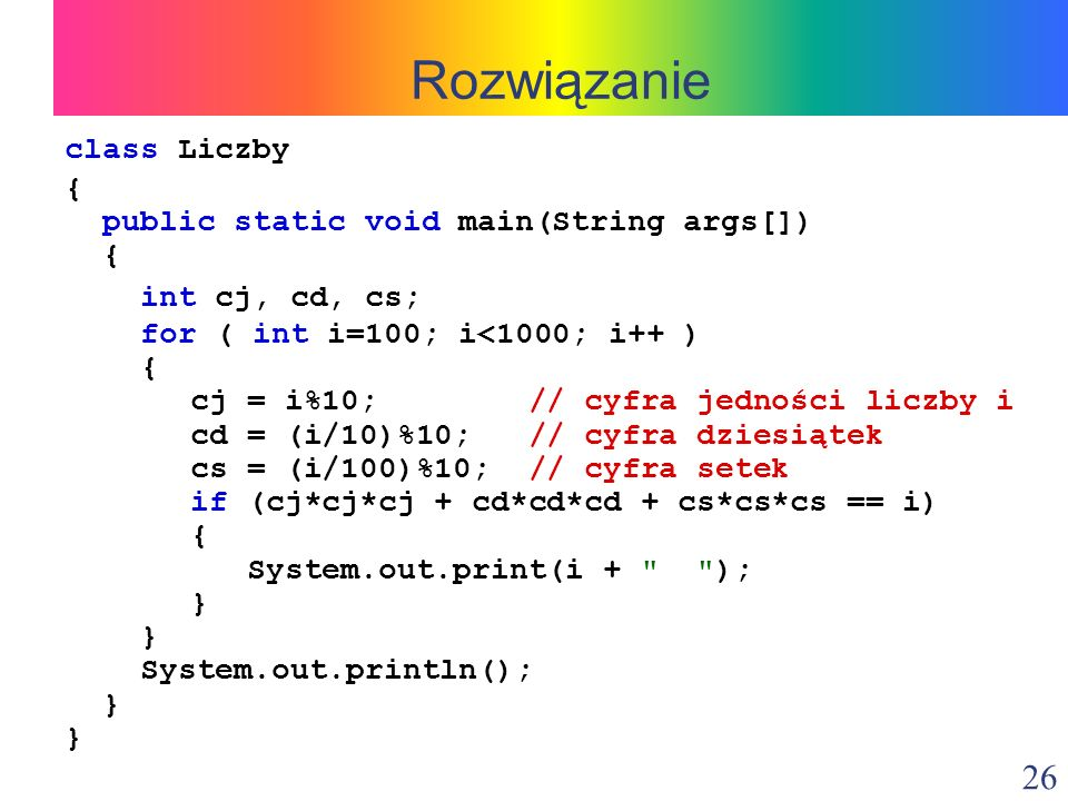 26 class Liczby { public static void main(String args[]) { int cj, cd, cs; for ( int i=100; i<1000; i++ ) { cj = i%10; // cyfra jedności liczby i cd = (i/10)%10; // cyfra dziesiątek cs = (i/100)%10; // cyfra setek if (cj*cj*cj + cd*cd*cd + cs*cs*cs == i) { System.out.print(i + ); } System.out.println(); } Rozwiązanie