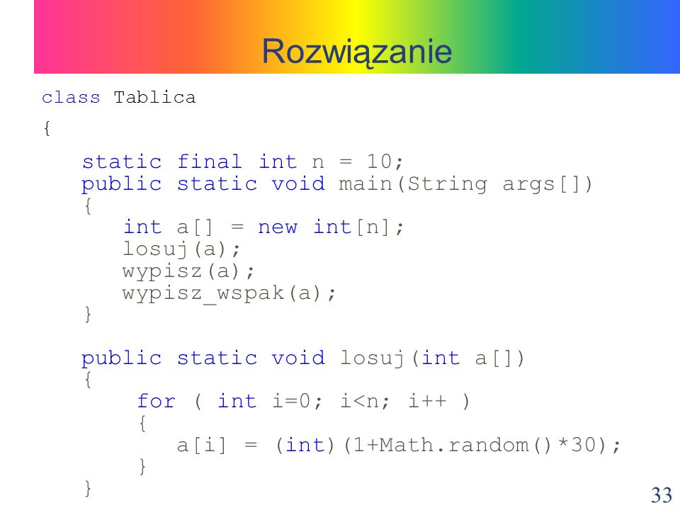33 class Tablica { static final int n = 10; public static void main(String args[]) { int a[] = new int[n]; losuj(a); wypisz(a); wypisz_wspak(a); } public static void losuj(int a[]) { for ( int i=0; i<n; i++ ) { a[i] = (int)(1+Math.random()*30); } Rozwiązanie