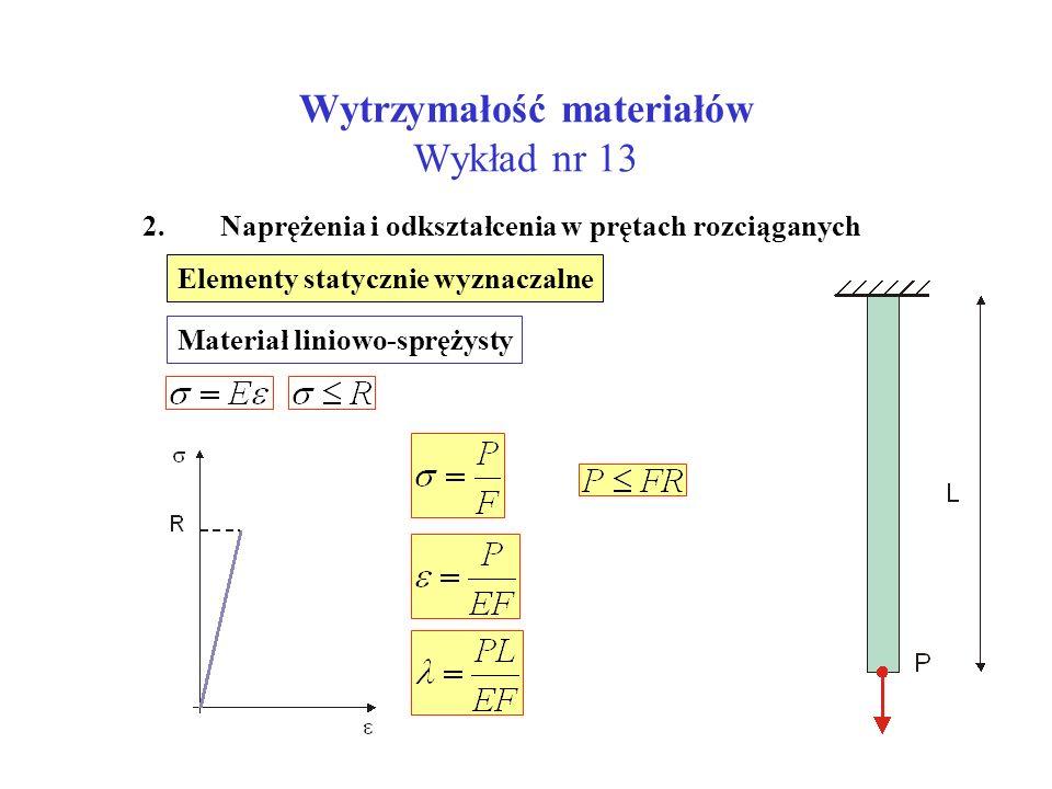 Wytrzymałość materiałów Wykład nr 13 2. Naprężenia i odkształcenia w prętach rozciąganych Elementy statycznie wyznaczalne Materiał liniowo-sprężysty