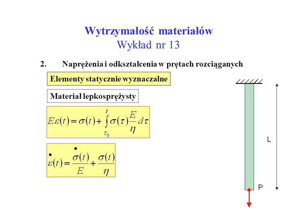 Wytrzymałość materiałów Wykład nr 13 2. Naprężenia i odkształcenia w prętach rozciąganych Elementy statycznie wyznaczalne Materiał lepkosprężysty