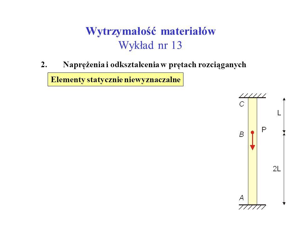 Wytrzymałość materiałów Wykład nr 13 2. Naprężenia i odkształcenia w prętach rozciąganych Elementy statycznie niewyznaczalne