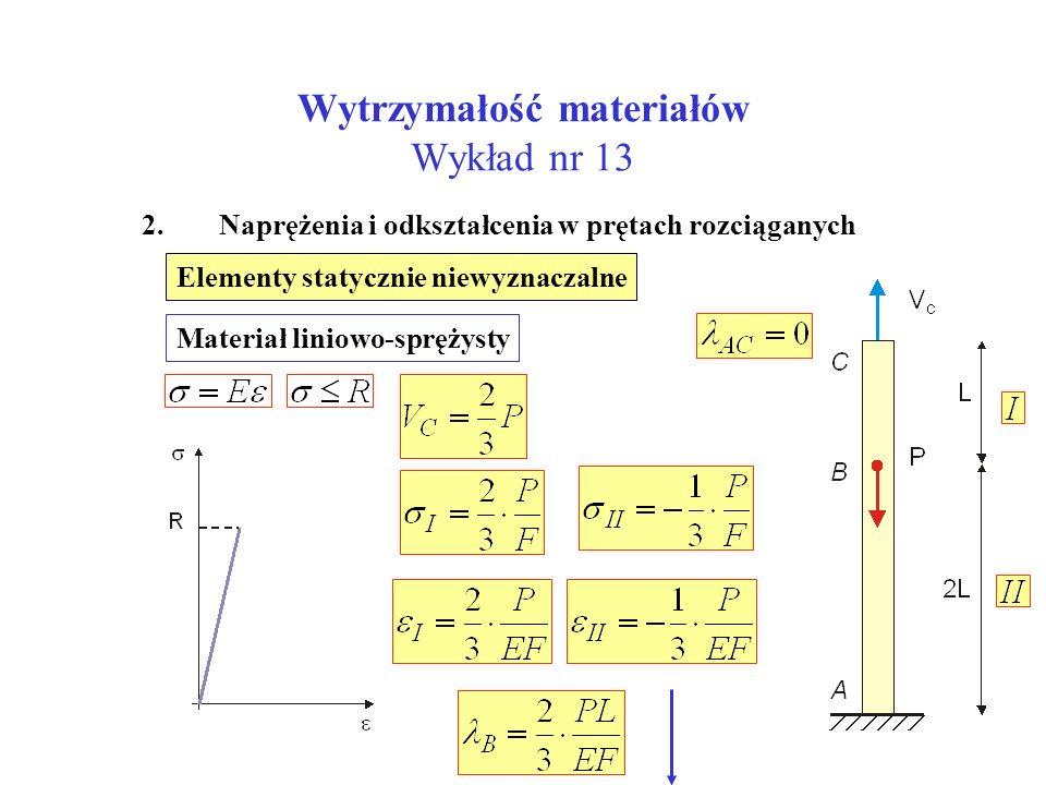 Wytrzymałość materiałów Wykład nr 13 2. Naprężenia i odkształcenia w prętach rozciąganych Elementy statycznie niewyznaczalne Materiał liniowo-sprężyst
