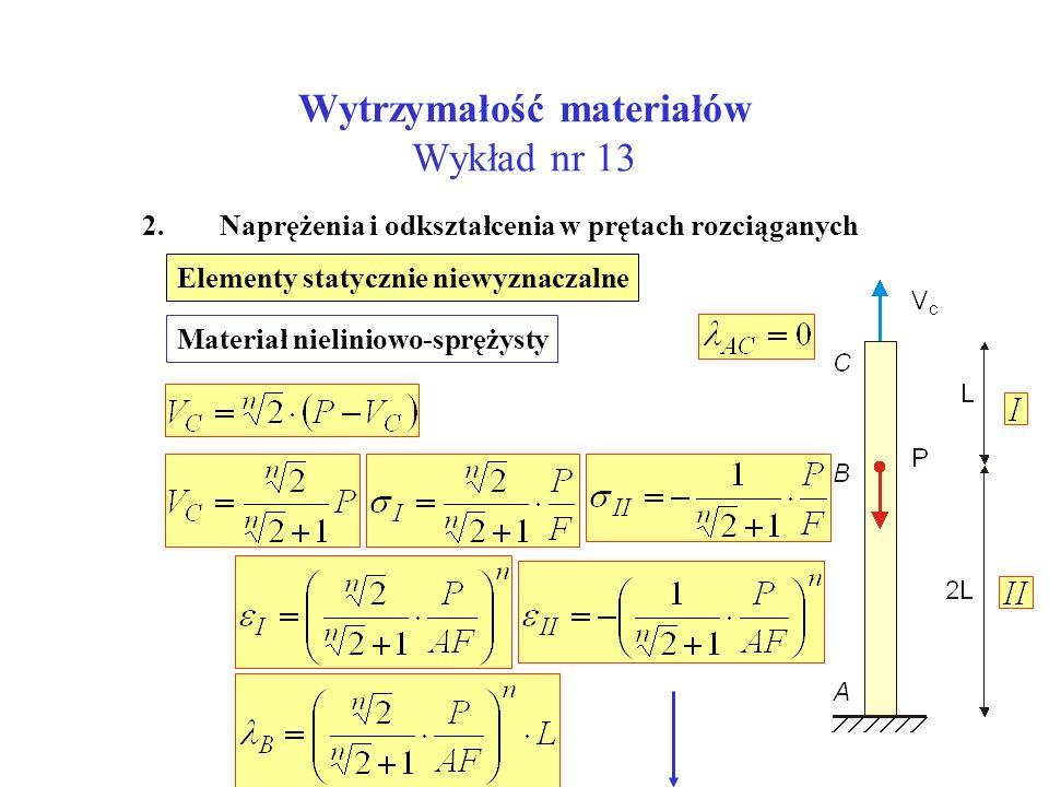 Wytrzymałość materiałów Wykład nr 13 2. Naprężenia i odkształcenia w prętach rozciąganych Elementy statycznie niewyznaczalne Materiał nieliniowo-spręż