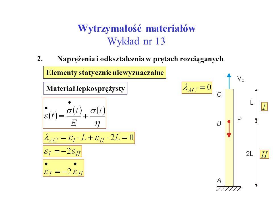 Wytrzymałość materiałów Wykład nr 13 2. Naprężenia i odkształcenia w prętach rozciąganych Elementy statycznie niewyznaczalne Materiał lepkosprężysty