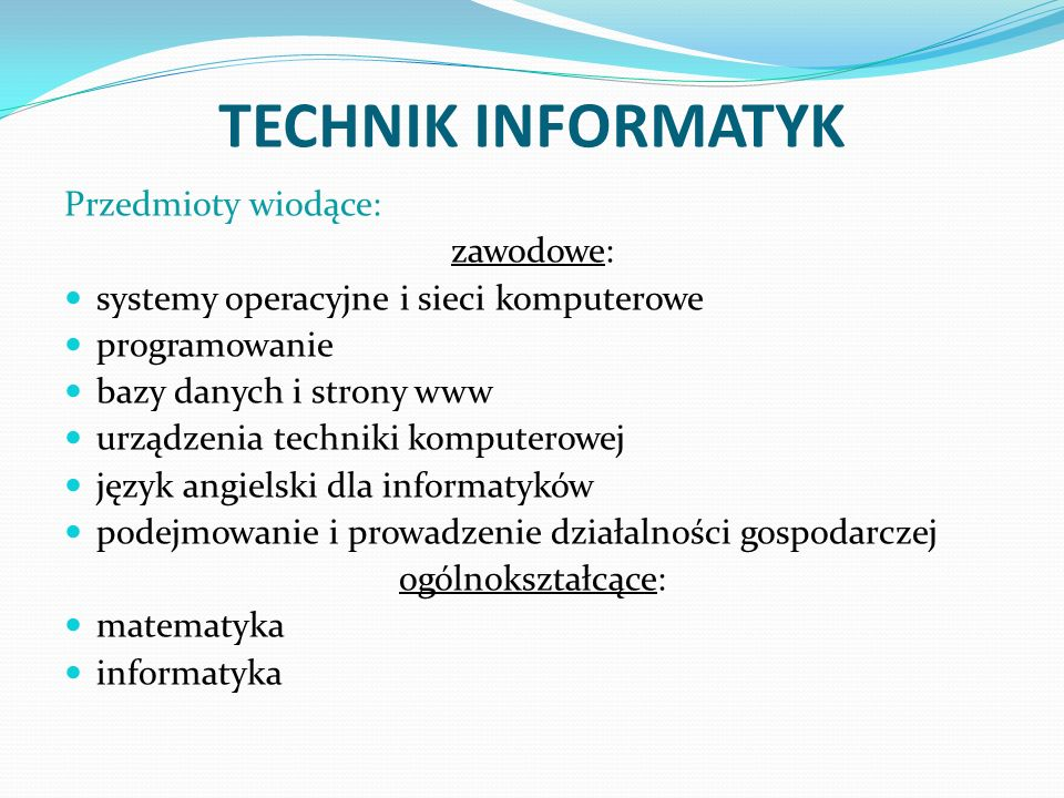 TECHNIK INFORMATYK Przedmioty wiodące: zawodowe: systemy operacyjne i sieci komputerowe programowanie bazy danych i strony www urządzenia techniki kom