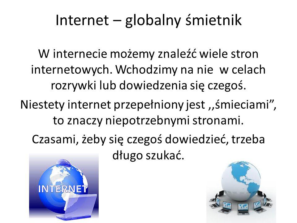 Internet – globalny śmietnik W internecie możemy znaleźć wiele stron internetowych. Wchodzimy na nie w celach rozrywki lub dowiedzenia się czegoś. Nie