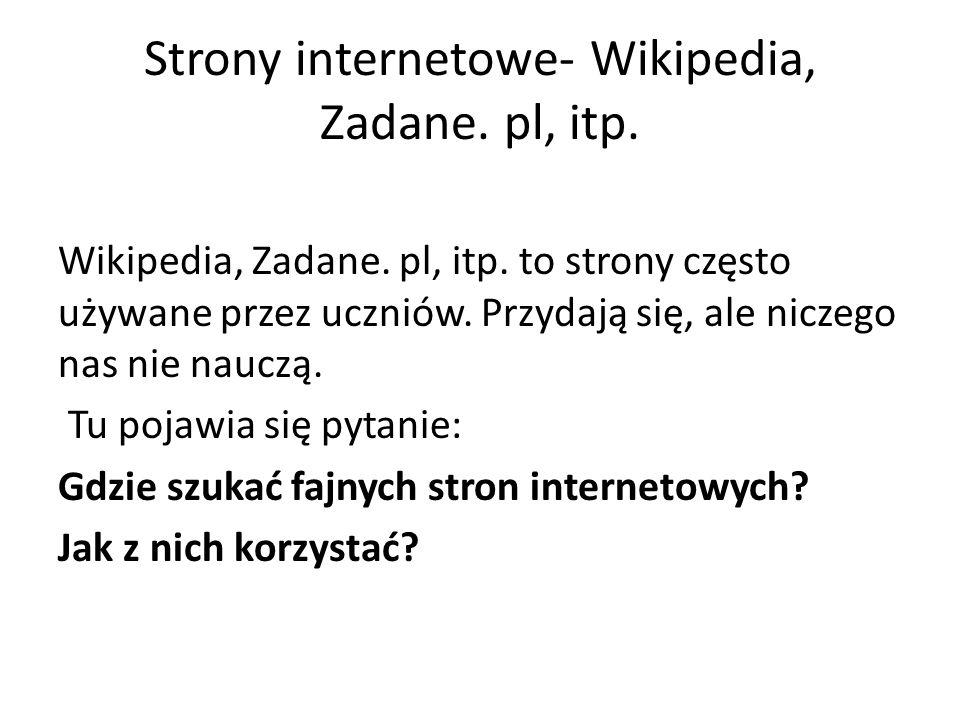 Strony internetowe- Wikipedia, Zadane. pl, itp. Wikipedia, Zadane. pl, itp. to strony często używane przez uczniów. Przydają się, ale niczego nas nie