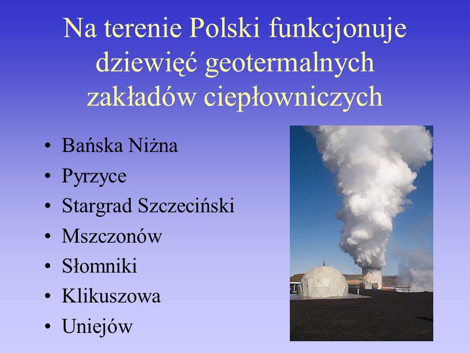 Na terenie Polski funkcjonuje dziewięć geotermalnych zakładów ciepłowniczych Bańska Niżna Pyrzyce Stargrad Szczeciński Mszczonów Słomniki Klikuszowa U