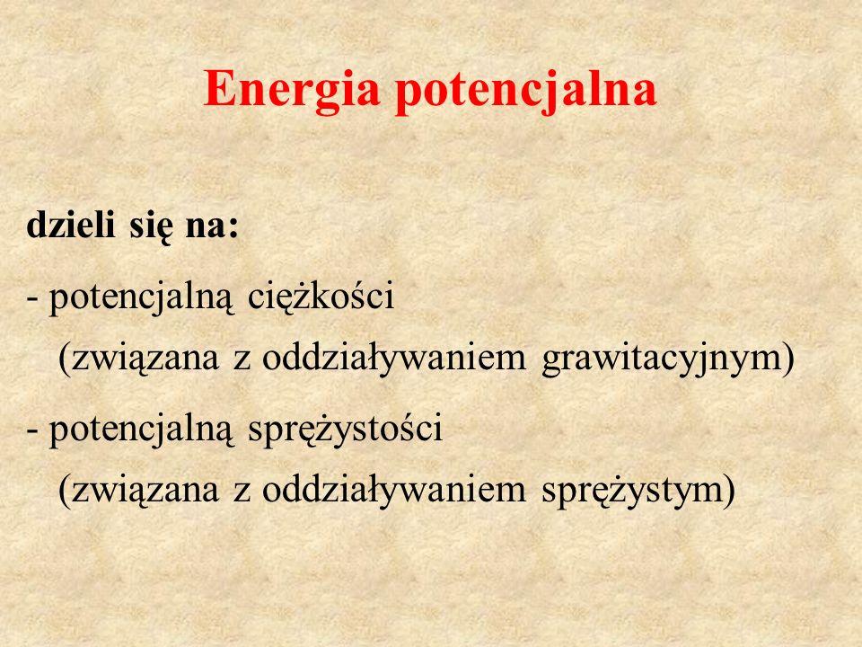 Energia potencjalna dzieli się na: - potencjalną ciężkości (związana z oddziaływaniem grawitacyjnym) - potencjalną sprężystości (związana z oddziaływa