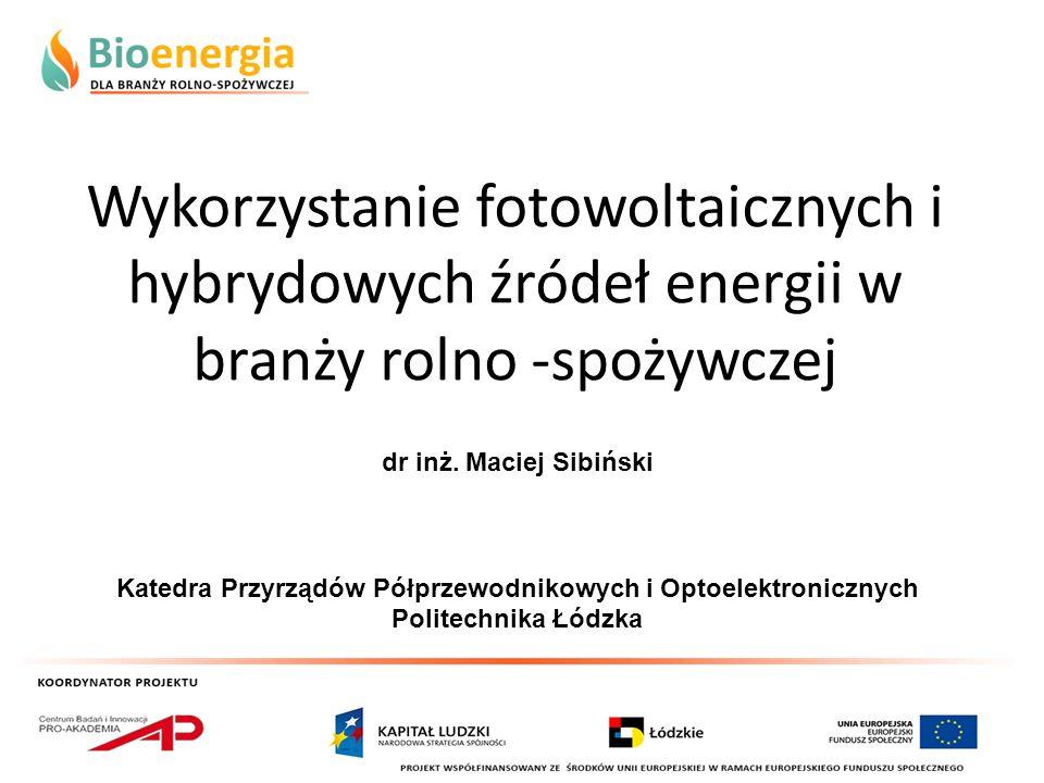 Wykorzystanie fotowoltaicznych i hybrydowych źródeł energii w branży rolno -spożywczej dr inż. Maciej Sibiński Katedra Przyrządów Półprzewodnikowych i
