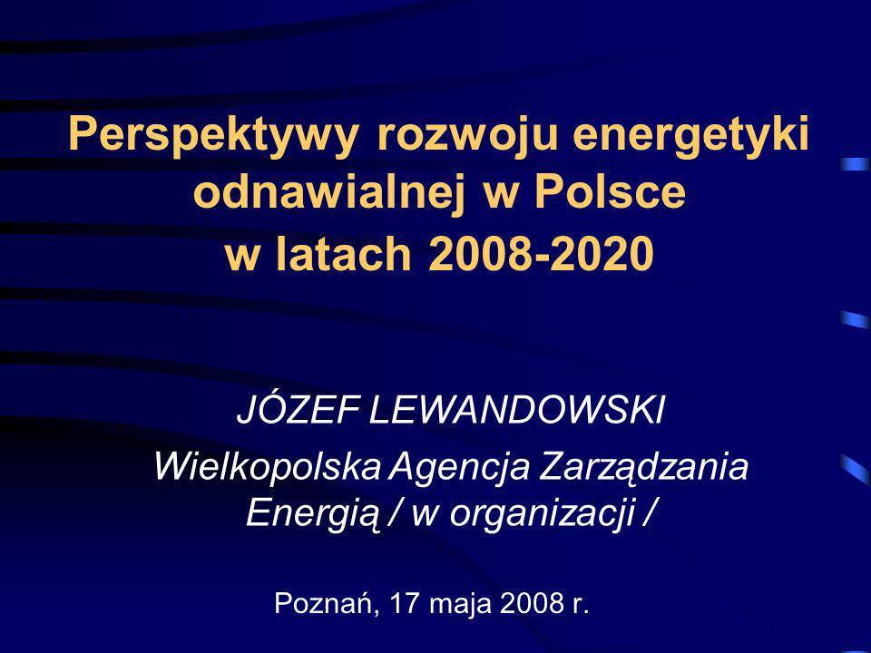 Perspektywy rozwoju energetyki odnawialnej w Polsce w latach 2008-2020 JÓZEF LEWANDOWSKI Wielkopolska Agencja Zarządzania Energią / w organizacji / Po
