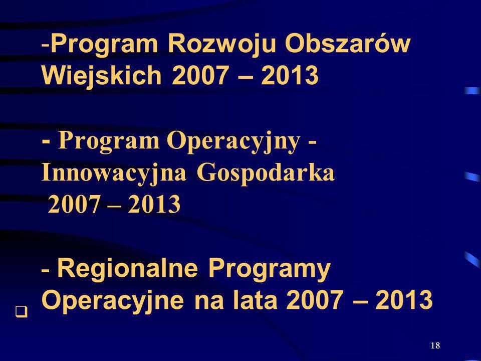 18 -Program Rozwoju Obszarów Wiejskich 2007 – 2013 - Program Operacyjny - Innowacyjna Gospodarka 2007 – 2013 - Regionalne Programy Operacyjne na lata