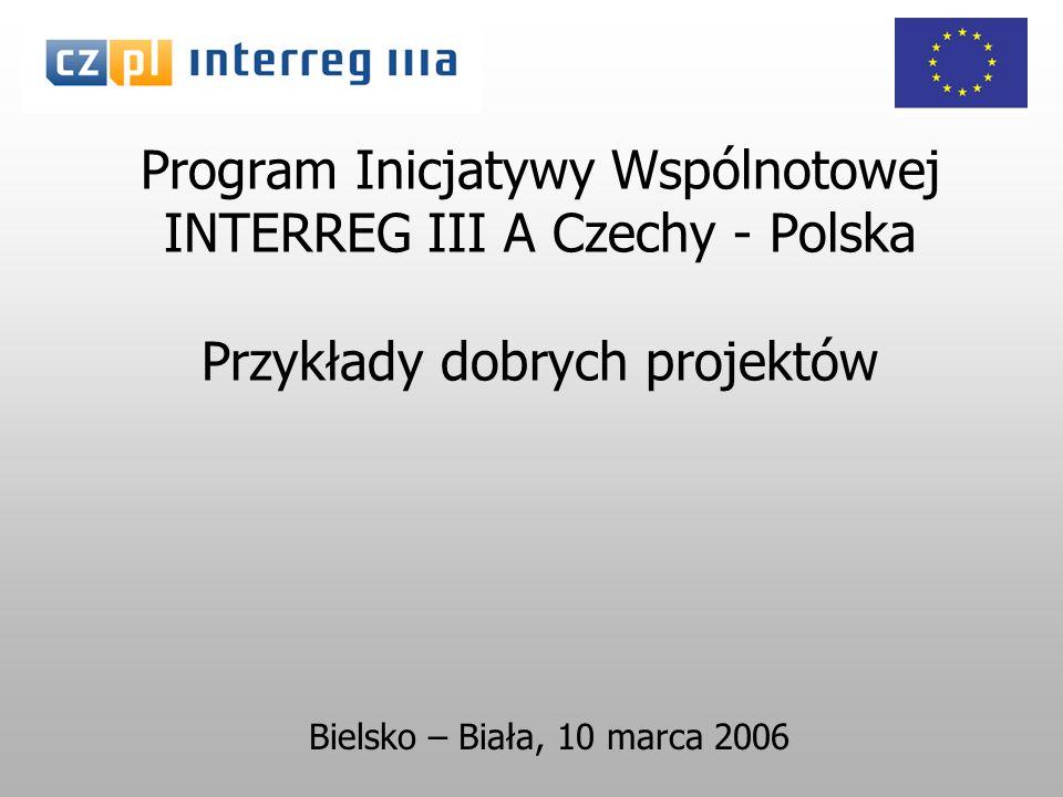 Program Inicjatywy Wspólnotowej INTERREG III A Czechy - Polska Przykłady dobrych projektów Bielsko – Biała, 10 marca 2006