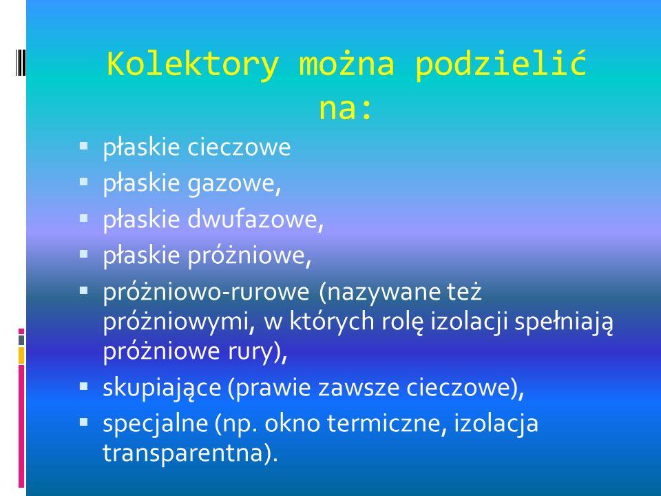 Kolektory można podzielić na: płaskie cieczowe płaskie gazowe, płaskie dwufazowe, płaskie próżniowe, próżniowo-rurowe (nazywane też próżniowymi, w których rolę izolacji spełniają próżniowe rury), skupiające (prawie zawsze cieczowe), specjalne (np.
