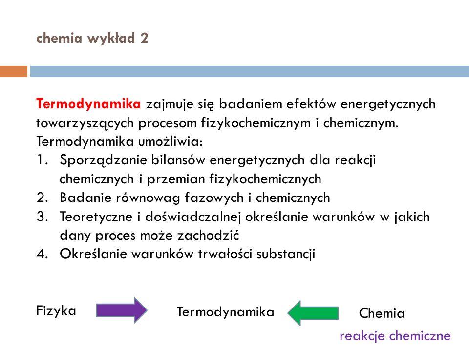 chemia wykład 2 Termodynamika zajmuje się badaniem efektów energetycznych towarzyszących procesom fizykochemicznym i chemicznym.