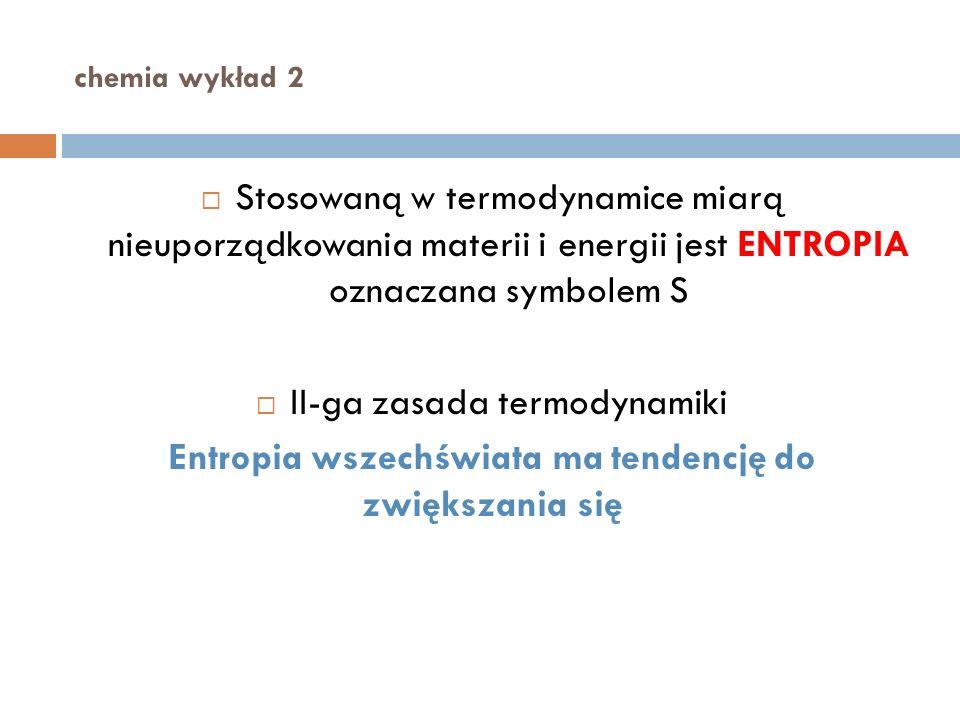 chemia wykład 2 Stosowaną w termodynamice miarą nieuporządkowania materii i energii jest ENTROPIA oznaczana symbolem S II-ga zasada termodynamiki Entropia wszechświata ma tendencję do zwiększania się