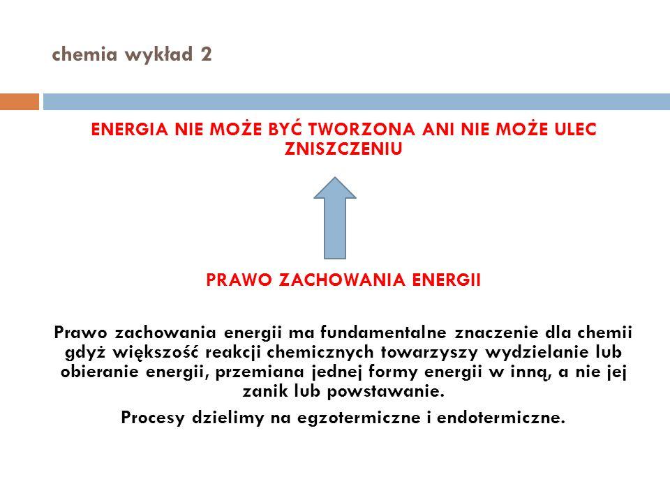 chemia wykład 2 ENERGIA NIE MOŻE BYĆ TWORZONA ANI NIE MOŻE ULEC ZNISZCZENIU PRAWO ZACHOWANIA ENERGII Prawo zachowania energii ma fundamentalne znaczenie dla chemii gdyż większość reakcji chemicznych towarzyszy wydzielanie lub obieranie energii, przemiana jednej formy energii w inną, a nie jej zanik lub powstawanie.