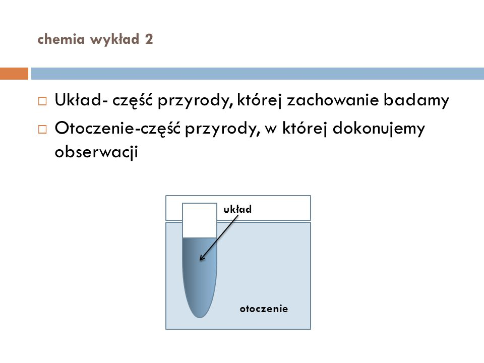 chemia wykład 2 Układ otwarty - układ wymieniający z otoczeniem materię i energię Układ zamknięty - układ nie wymieniający z otoczeniem materii Układ izolowany - układ nie wymieniający z otoczeniem materii i energii
