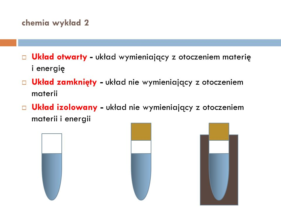 chemia wykład 2 Układ otwarty - układ wymieniający z otoczeniem materię i energię Układ zamknięty - układ nie wymieniający z otoczeniem materii Układ