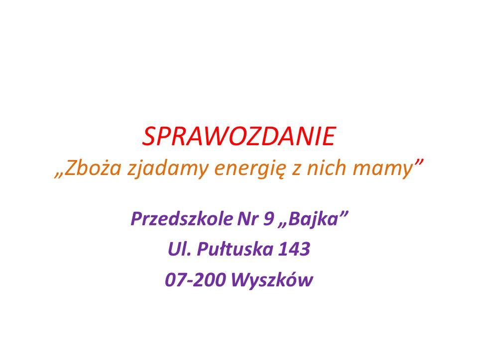 SPRAWOZDANIE Zboża zjadamy energię z nich mamy Przedszkole Nr 9 Bajka Ul. Pułtuska 143 07-200 Wyszków