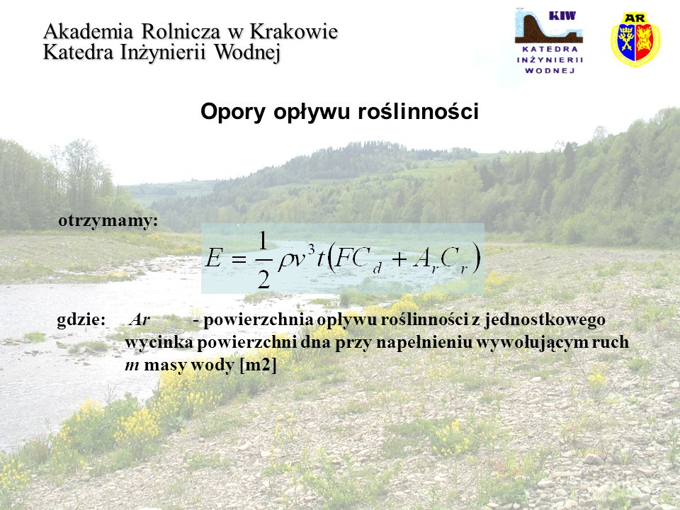 Opory opływu roślinności Akademia Rolnicza w Krakowie Katedra Inżynierii Wodnej otrzymamy: gdzie: Ar- powierzchnia opływu roślinności z jednostkowego