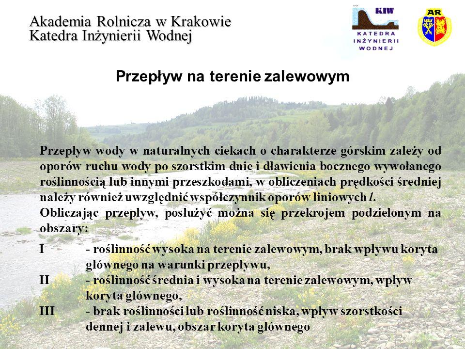 Przepływ na terenie zalewowym Akademia Rolnicza w Krakowie Katedra Inżynierii Wodnej Zgodnie z koncepcją Einstein, o równości prędkości średniej w każdym podobszarze koryta, uśrednienia wymagają zróżnicowane współczynniki oporu w korycie głównym oraz należy wprowadzić podział promienia hydraulicznego przekroju R i : Szorstkość bezwzględną (zastępczą wysokość występów szorstkości) w płaszczyźnie rozdziału oblicza się ze wzoru: