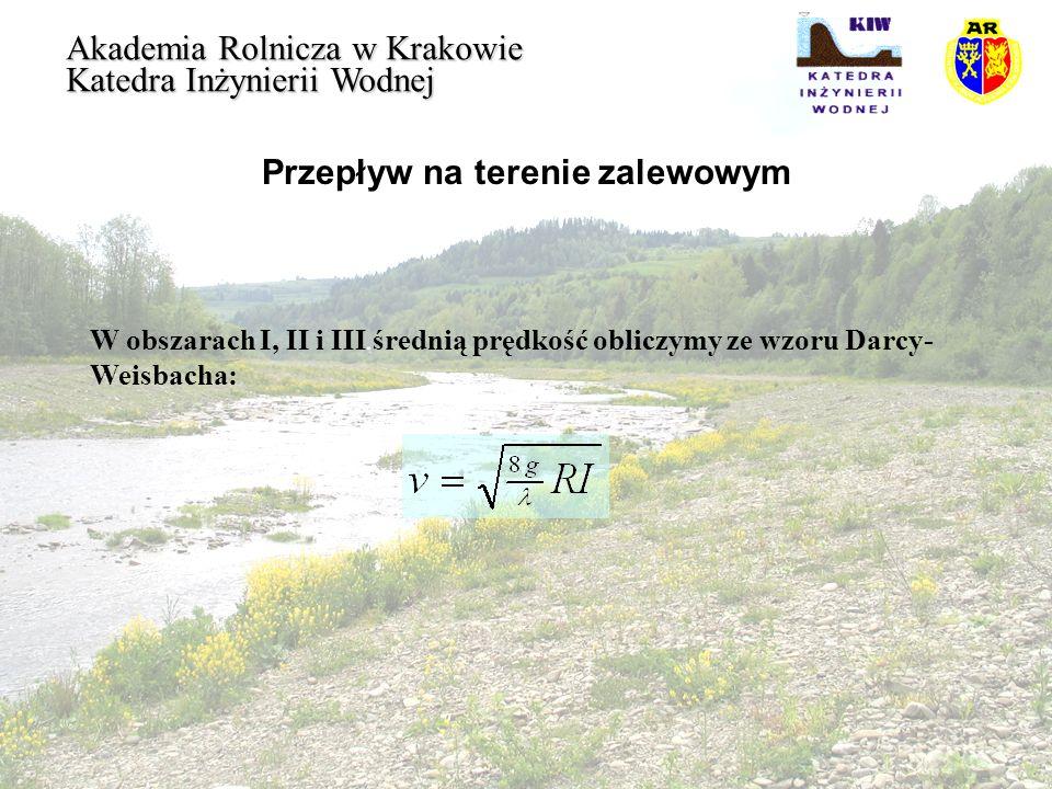 Przepływ na terenie zalewowym Akademia Rolnicza w Krakowie Katedra Inżynierii Wodnej Średni współczynnik oporów w głównym korycie oblicza się uwzględniając współczynniki oporów w części przekroju wolnej od roślinności oraz w płaszczyźnie rozdziału: Prędkość średnia w obszarze III : Prędkość w płaszczyźnie rozdziału obszarów II i III :