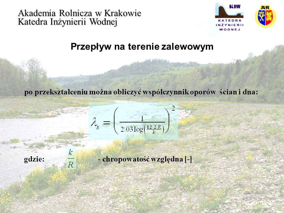 Przepływ na terenie zalewowym Akademia Rolnicza w Krakowie Katedra Inżynierii Wodnej Dla przeszkód wysokich współczynnik strat liniowych oblicza się jako część przekroju zajętą przez rośliny do powierzchni całości przekroju.