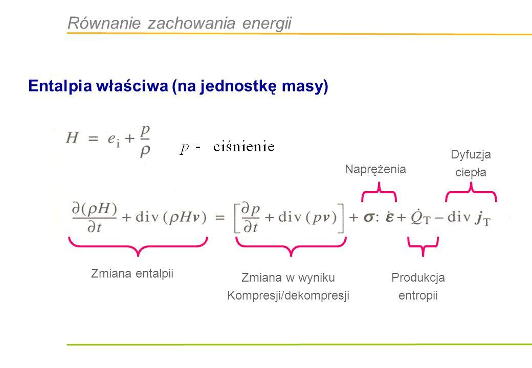 Równanie zachowania energii Entalpia właściwa (na jednostkę masy) Zmiana entalpii Zmiana w wyniku Kompresji/dekompresji Naprężenia Produkcja entropii