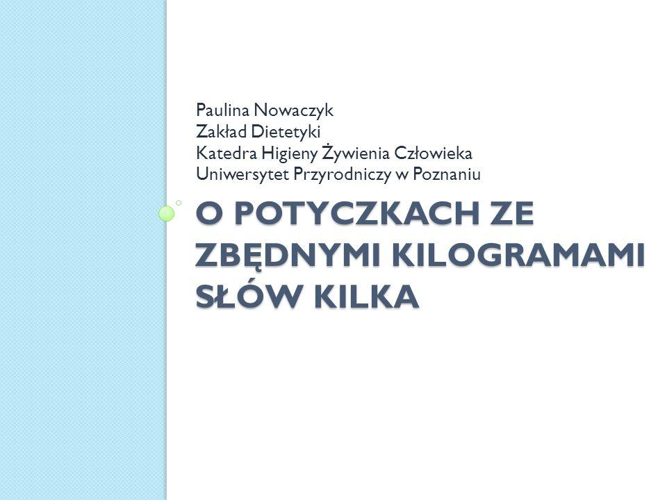 O POTYCZKACH ZE ZBĘDNYMI KILOGRAMAMI SŁÓW KILKA Paulina Nowaczyk Zakład Dietetyki Katedra Higieny Żywienia Człowieka Uniwersytet Przyrodniczy w Poznan