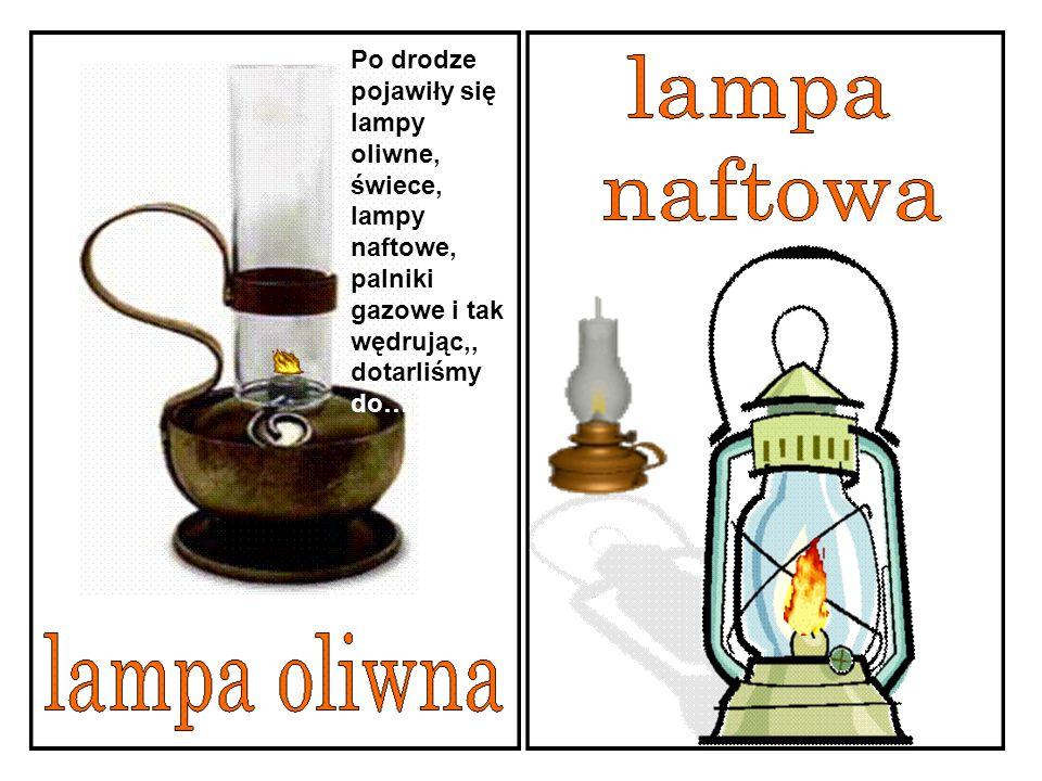 Po drodze pojawiły się lampy oliwne, świece, lampy naftowe, palniki gazowe i tak wędrując,, dotarliśmy do…