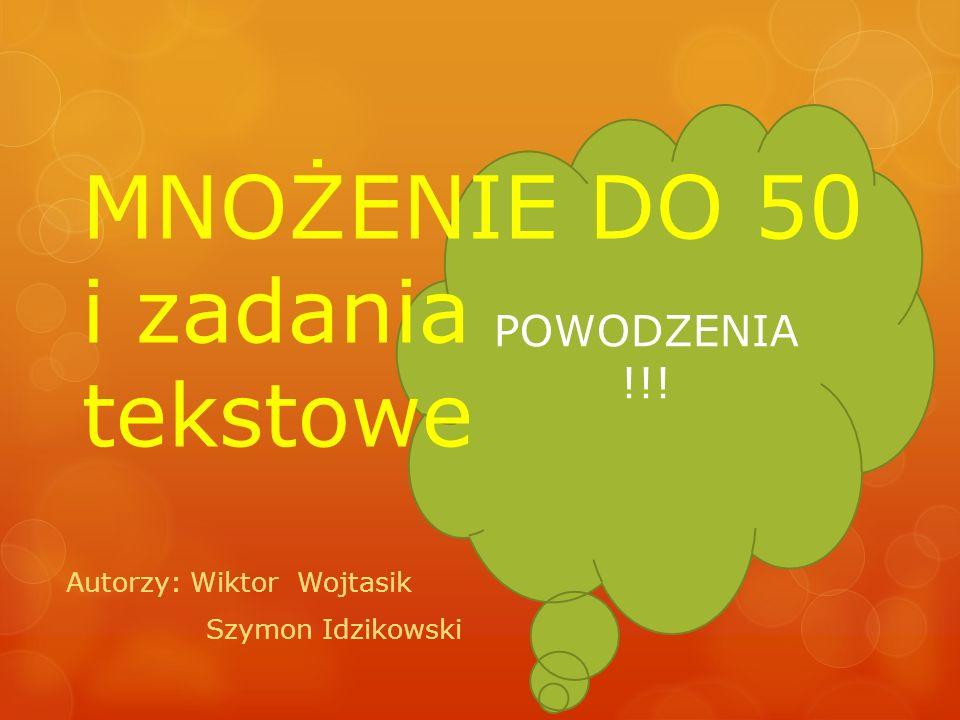 POWODZENIA !!! MNOŻENIE DO 50 i zadania tekstowe Autorzy: Wiktor Wojtasik Szymon Idzikowski