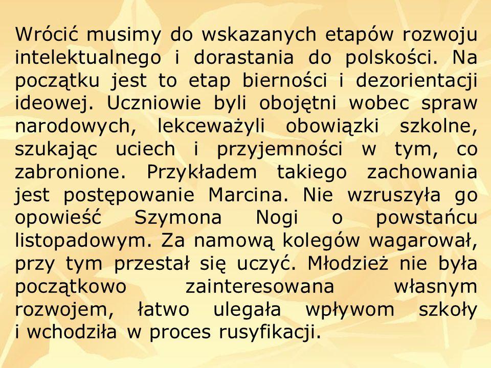 Wrócić musimy do wskazanych etapów rozwoju intelektualnego i dorastania do polskości. Na początku jest to etap bierności i dezorientacji ideowej. Uczn
