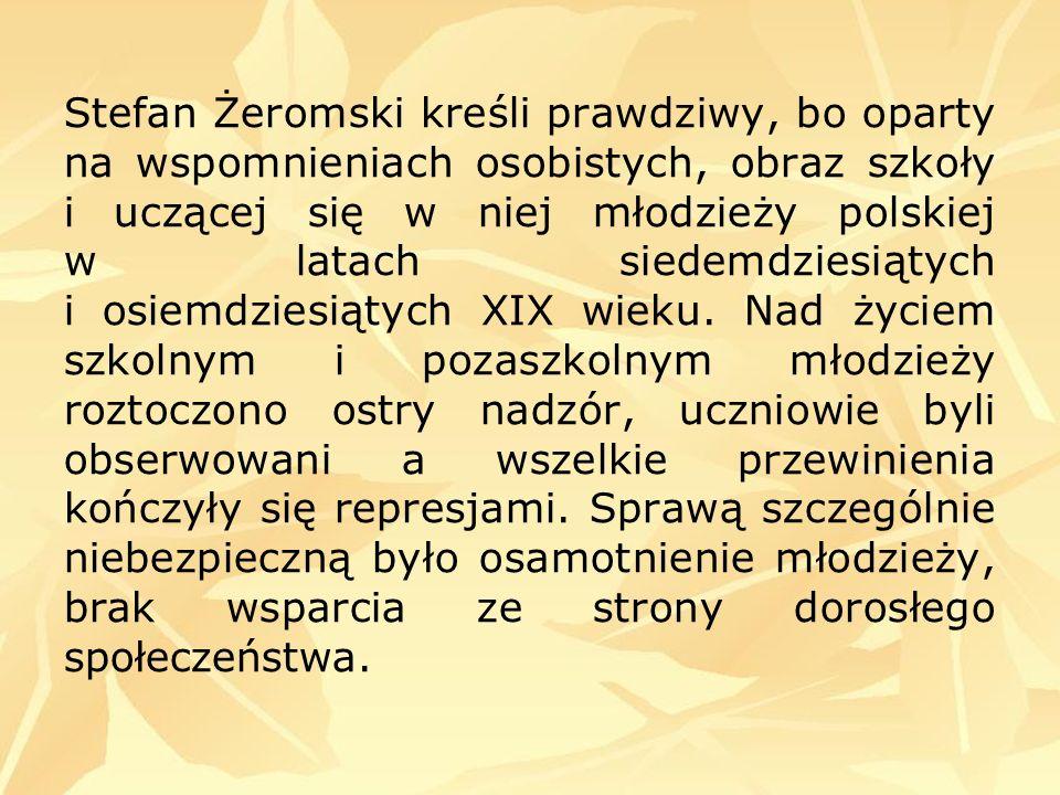 Stefan Żeromski kreśli prawdziwy, bo oparty na wspomnieniach osobistych, obraz szkoły i uczącej się w niej młodzieży polskiej w latach siedemdziesiątych i osiemdziesiątych XIX wieku.
