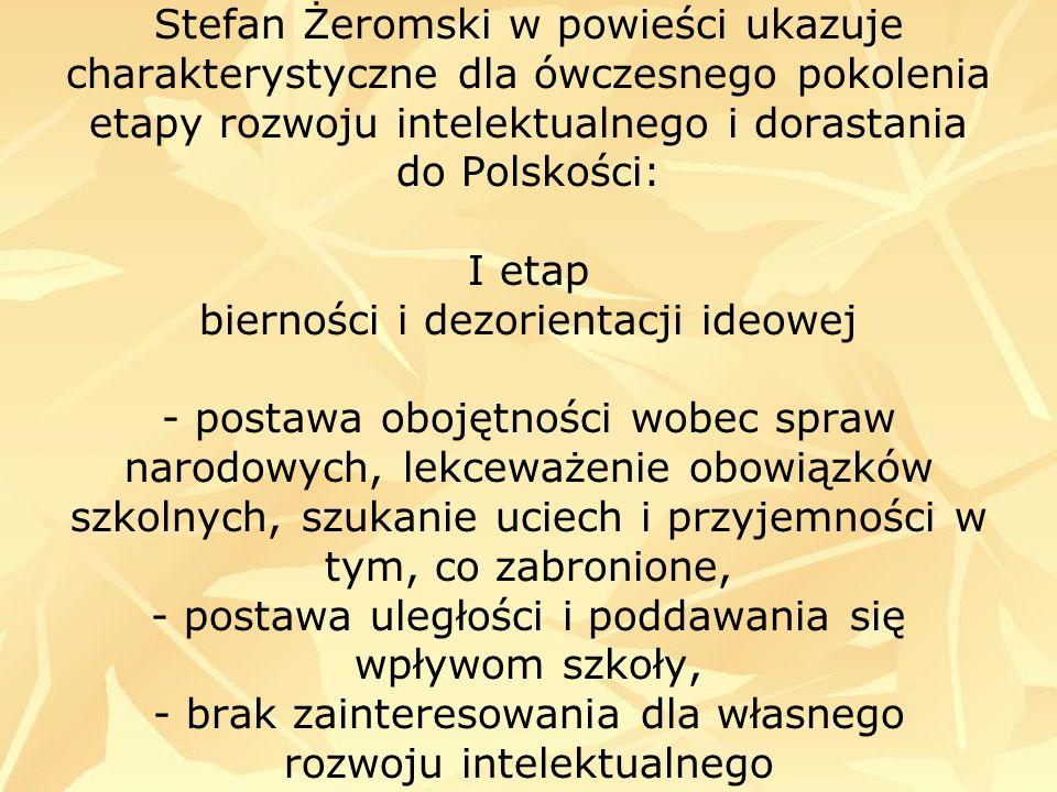 Stefan Żeromski w powieści ukazuje charakterystyczne dla ówczesnego pokolenia etapy rozwoju intelektualnego i dorastania do Polskości: I etap bierności i dezorientacji ideowej - postawa obojętności wobec spraw narodowych, lekceważenie obowiązków szkolnych, szukanie uciech i przyjemności w tym, co zabronione, - postawa uległości i poddawania się wpływom szkoły, - brak zainteresowania dla własnego rozwoju intelektualnego