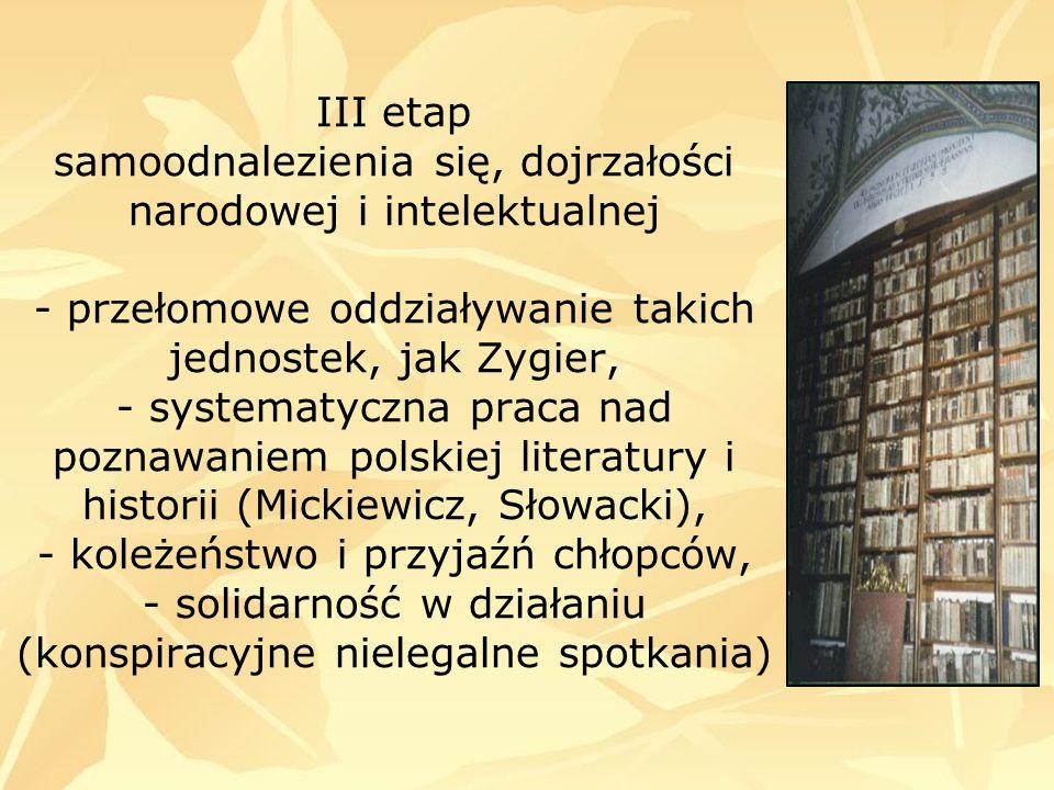 III etap samoodnalezienia się, dojrzałości narodowej i intelektualnej - przełomowe oddziaływanie takich jednostek, jak Zygier, - systematyczna praca nad poznawaniem polskiej literatury i historii (Mickiewicz, Słowacki), - koleżeństwo i przyjaźń chłopców, - solidarność w działaniu (konspiracyjne nielegalne spotkania)