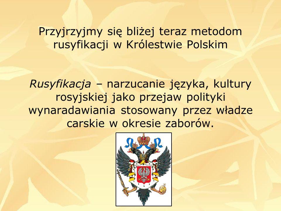 Przyjrzyjmy się bliżej teraz metodom rusyfikacji w Królestwie Polskim Rusyfikacja – narzucanie języka, kultury rosyjskiej jako przejaw polityki wynara